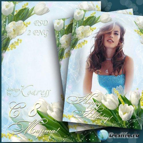 Рамка для фото к 8 Марта с белыми тюльпанами - Самый теплый, самый ясный и  ...