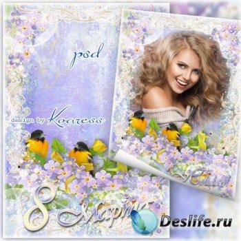 Праздничная рамка-открытка к 8 Марта - Для тебя цветы и песни птичьи